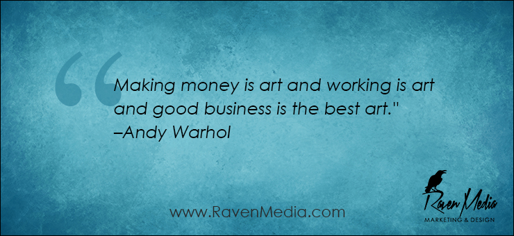 """Making money is art and working is art and good business is the best art."" –Andy Warhol"